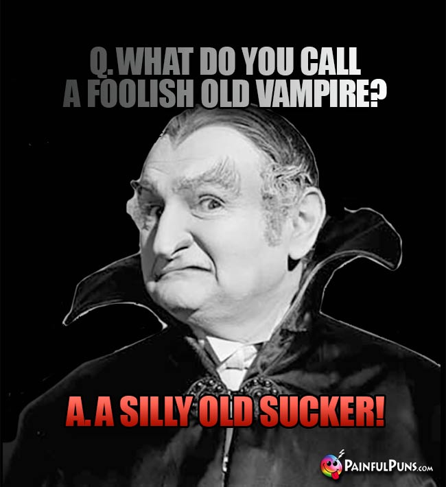 Q. What do you call a foolish old vampire? A. A Silly Old Sucker!