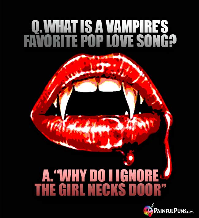 Q. What is a vampire's favorite pop love song? A. Why do I ignore the girl necks door.