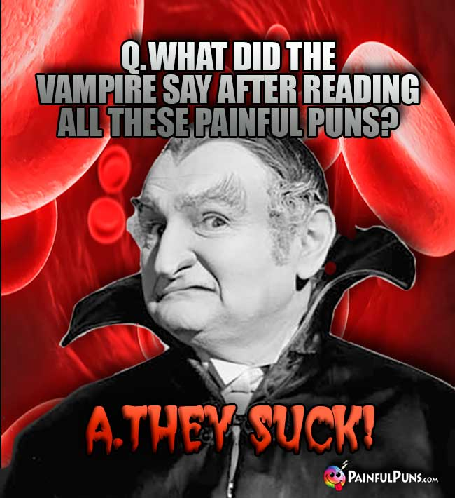 Q. What did the vampire say after reading all these painful puns? A. They Suck!