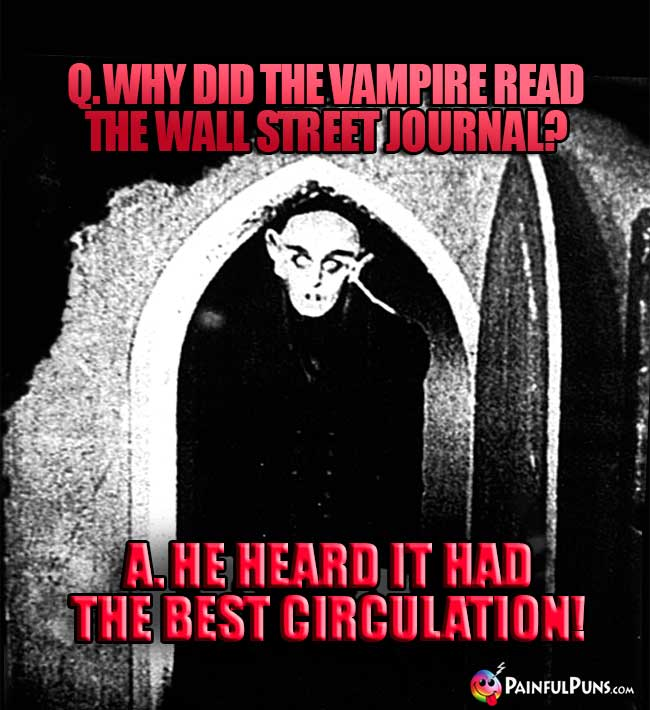 Q. Why did the vampire read the Wall Street Journal? A. He heard it had the best circulation!