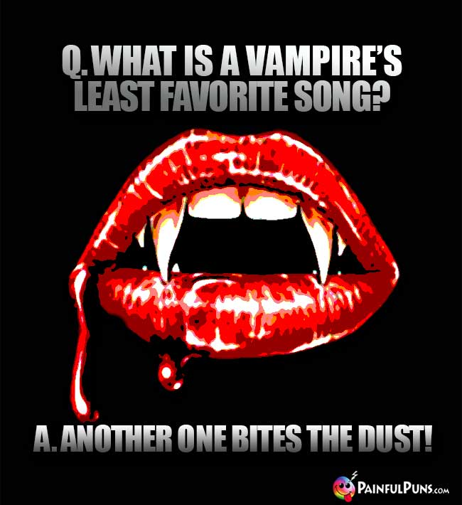 Q. What is a vampire's least favorite song? A. Another One Bites The Dust!