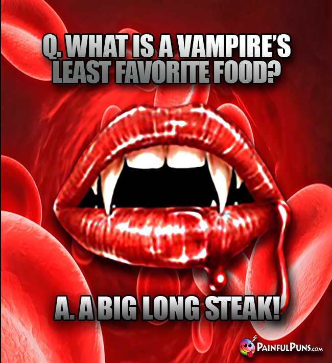 Q. What is a vampire's least favorite food? A. A Big Long Steak!