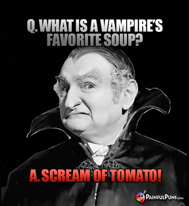 Q. What is a vampire's favorite soup? A. Scream of Tomato!
