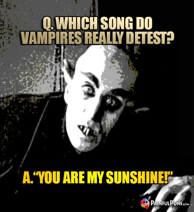 Q. Which song do vampires really detest? A. You Are My Sunshine!