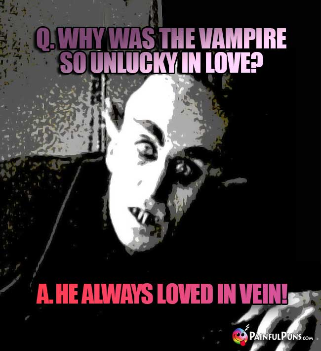 Q. Why was the vampire so unlucky in love? A. He always loved in vein!