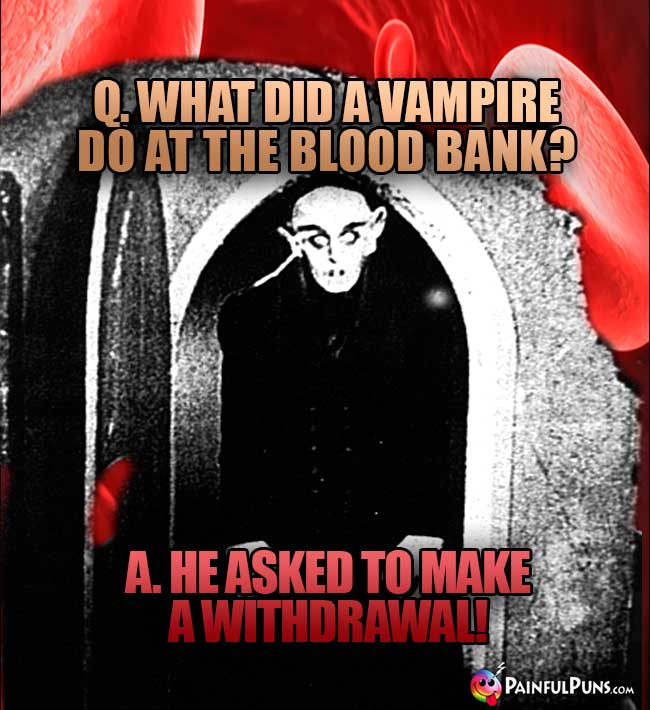 Q. What did a vampire do at teh blood bank? A. He asked to make a withdrawal!