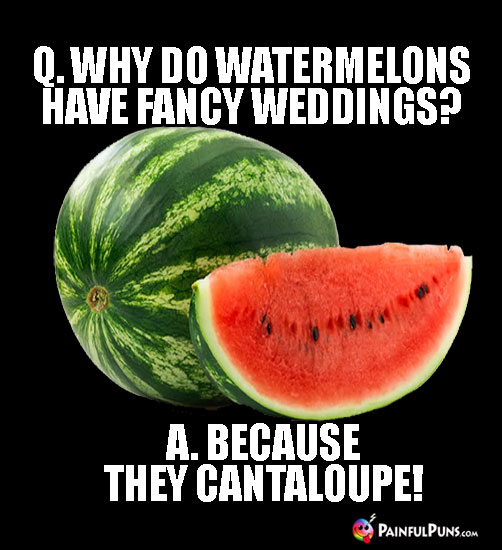 Q. Why do watermelons have fancy weddings? A. Because They Cantaloupe!