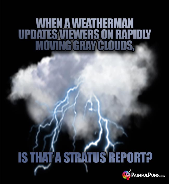 When a weatherman updates viewers on rapidly moving gray clouds, is that a stratus report?