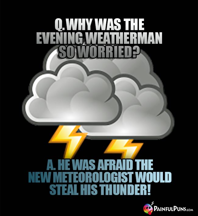 Q. Why was the evening weatherman so worried? A. He was afraid the new meteorologist would steal his thunder!