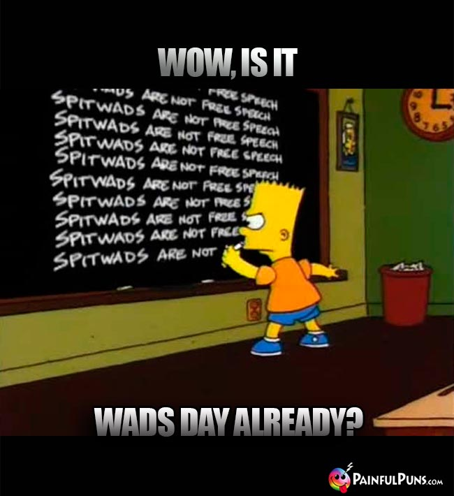 Bart Simpson Asks: Wow, is it Wads Day Already?