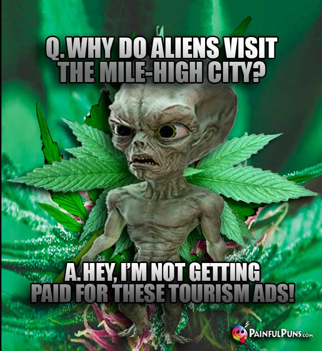 Q. Why do aliens visit the Mile-High City? A. Hey, I'm not getting paid for these tourism ads!