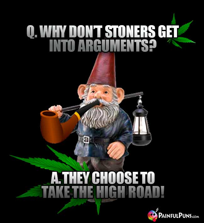 Q. Why don't stoners get into arguments? A. They choose to take the high road!