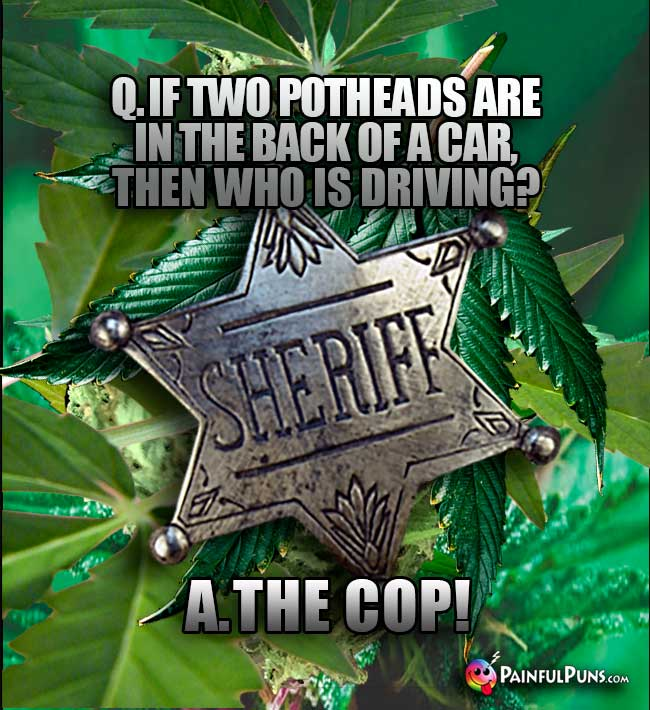 Q. If two potheads are in the back of a car, then who is driving? A. The Cop!