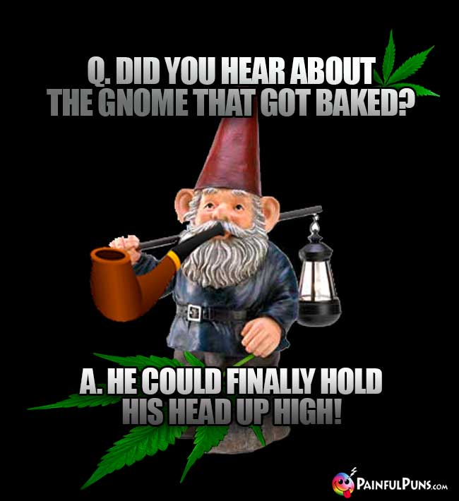 Q. Did you hear about the gnome that got baked? A He could finally hold his head up high!