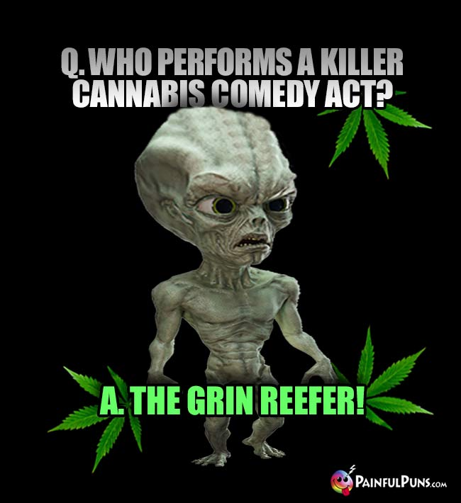 Green Alien Asks: Who performs a killer cannabis comedy act? A. The Grin Reefer!