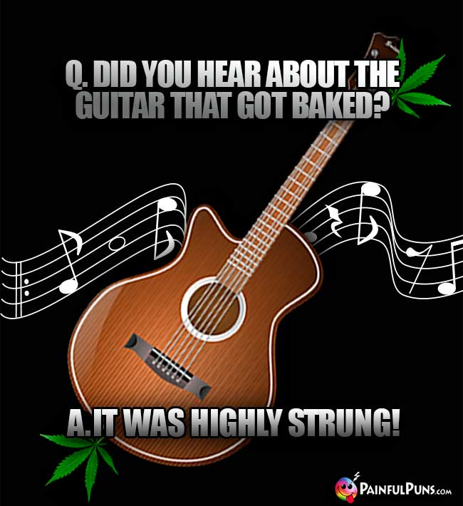 Q. Did you hear about the guitar that got baked? A. It was highly strung!