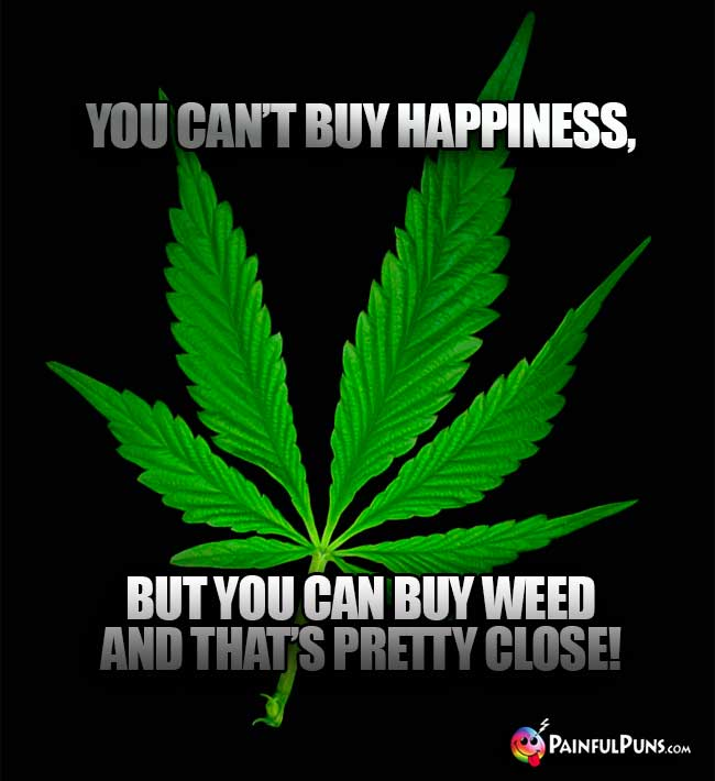 You can't buy happiness, but you can buy weed and that's pretty close!