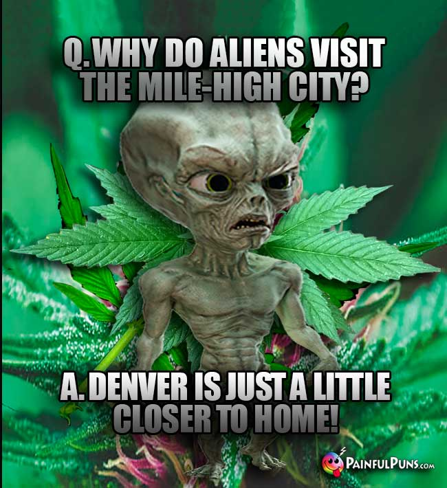Q. Why do aliens visit the Mile-High City? A. Denver is just a little closer to home!