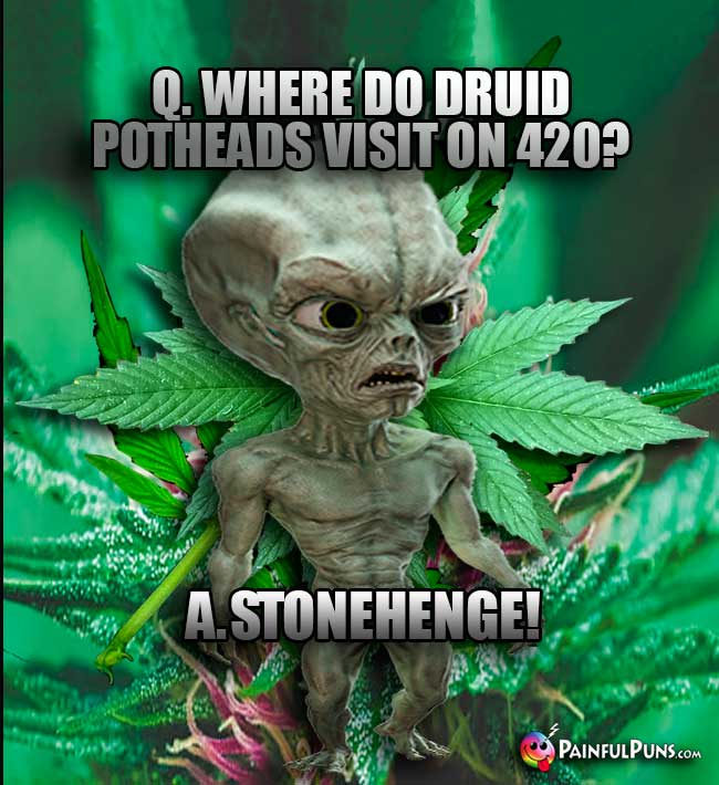 Green Alien Asks: Where do Druid potheads vist on 420? A. Stonehenge!