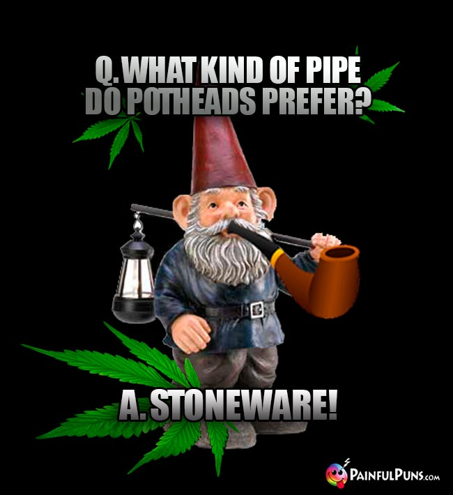 Q. What kind of pipe do potheads prefer? A. Stoneware!