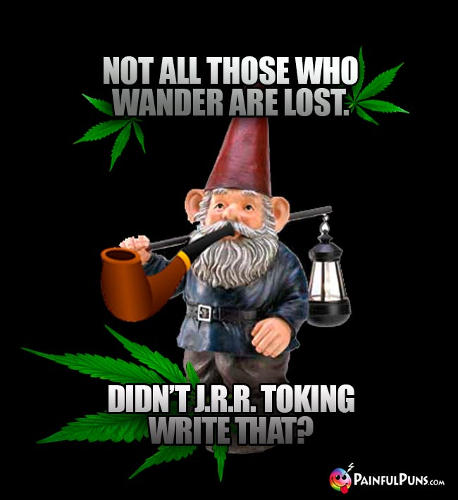 Gnome Says: Not all those who wander are lost. Didn't J.R.R. Toking write that?