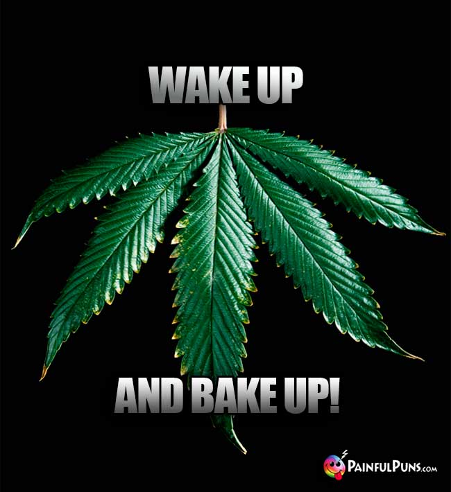Weed Leaf Says: Wake Up And Bake Up!