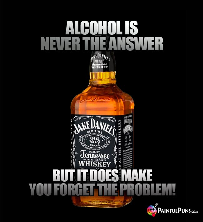 Whiskey bottle remarks: Alcohol is never the answer, but it does make you forget the problem!