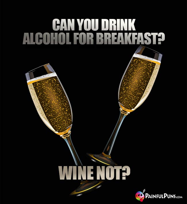 Lush Humor: Can you drink alcohol for breakfast? Wine not?