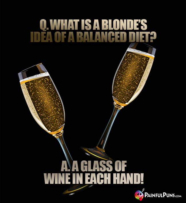 Q. What is a blonde's idea of a balanced diet? A. A glass of wine in each hand!