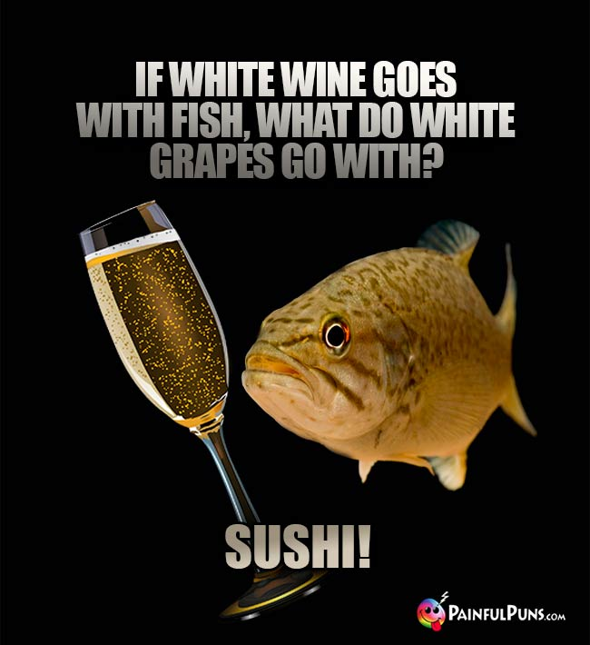 Fishy wine humor: If white wine goes with fish, what do white grapes go with? Sushi!