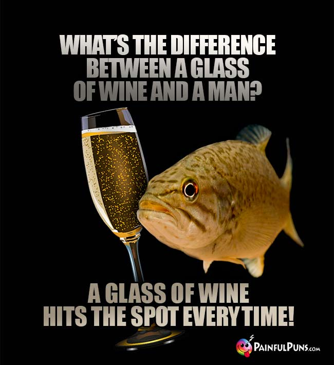 Women's Wine Joke: What's the difference between a glass of wine and a man? A glass of wine hits the spot every time!
