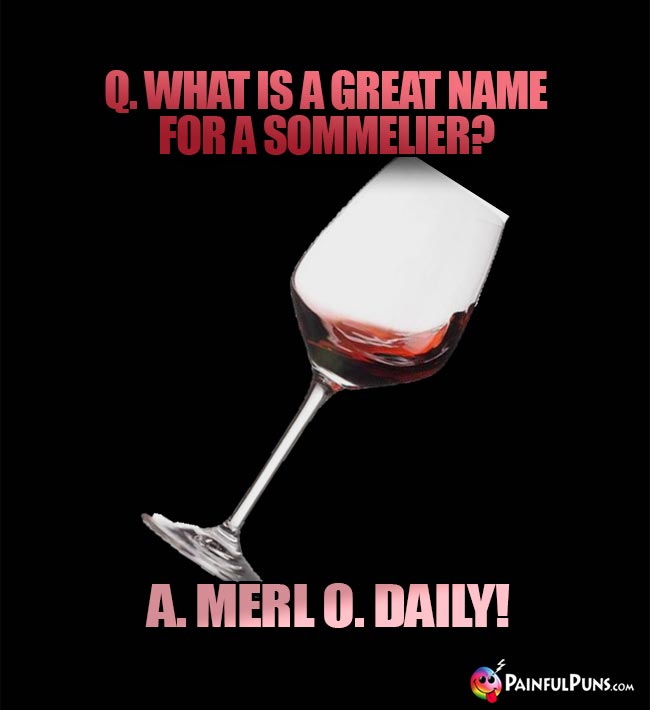 Wine Joke: What is a great name for a sommelier? A. Merl O. Daily