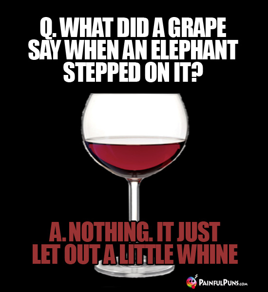 Q. What did a grape say when an elephant stepped on it? A. Nothing. It just let out a little whine.