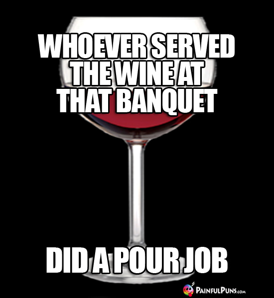 Whoever served the wine at the banquet did a pour job.
