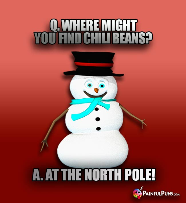 Q. Where might you find chili beans? A. At the North Pole!