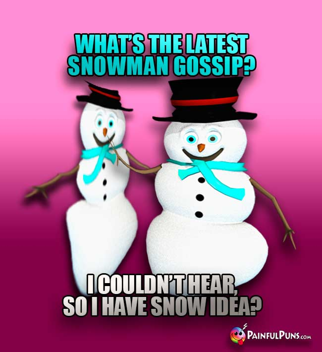 What's the latest snowman gossip? I couldn't hear, so I have snow idea!