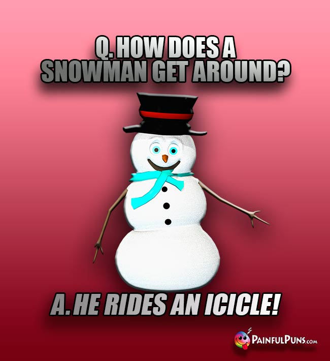 Q. How does a nowman get around? A. He rides an icicle!