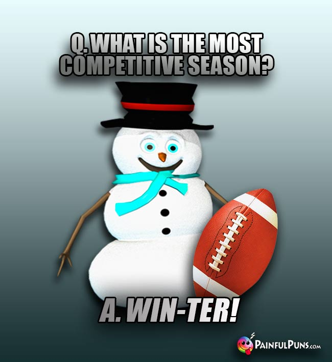 Q. What is the most competitive season? A. Win-ter!