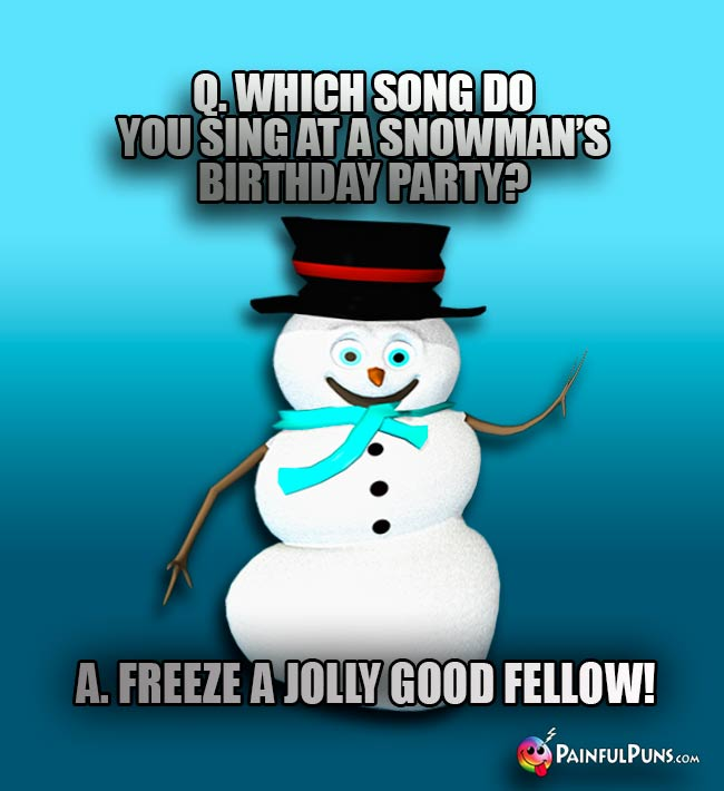 Q. Which song do you sing at a snowman's birthday party? A. Freeze a Jolly Good Fellow!