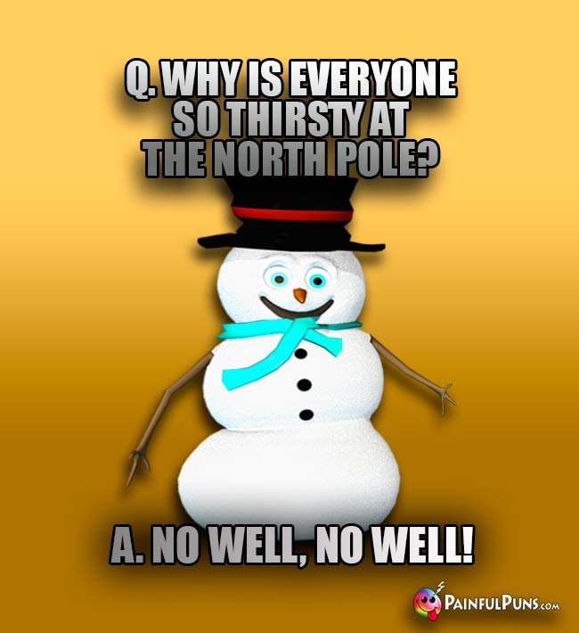 Q. Why is everyone so thirsty at the North Pole? A. No well, no well!