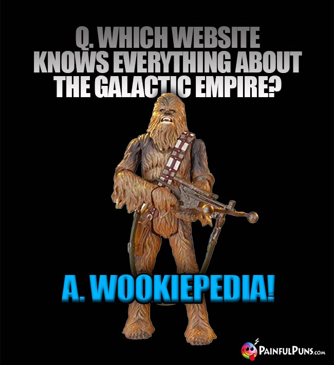 Q. Which website know everything about the Galactic Empire? A. Wookiepedia!