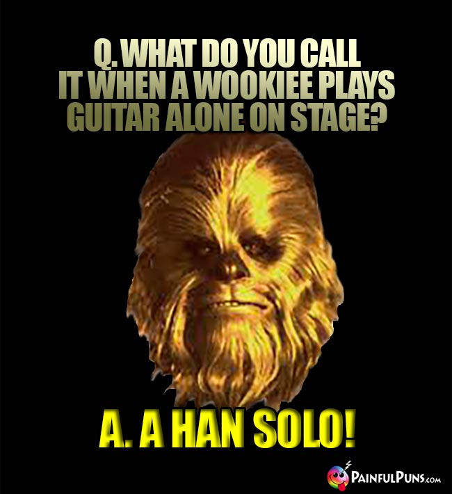Q. What do you call it when a Wookiee plays guitar alone on stage? A. A Han Solo!