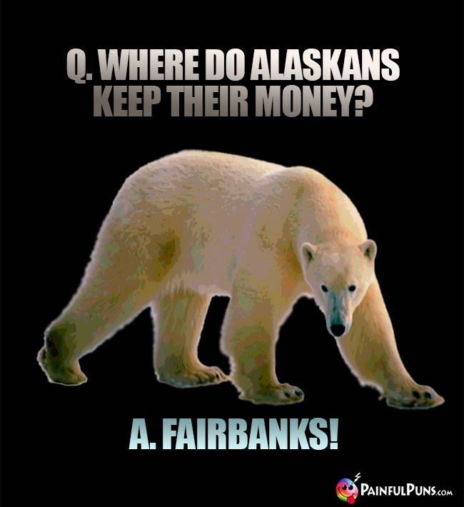 Q. Where do Alaskans keep their money? A. Fairbanks!