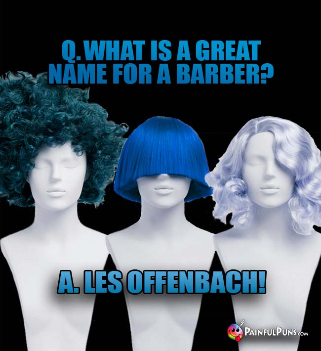 Q. What is a great name for a barber? A. Les Offenbach!