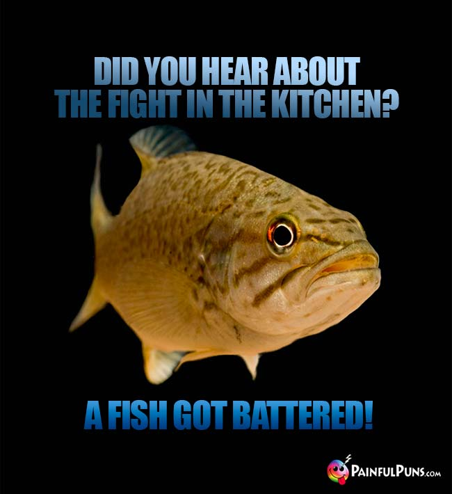 Did you hear about the fight in the kitchen? A fish got battered!