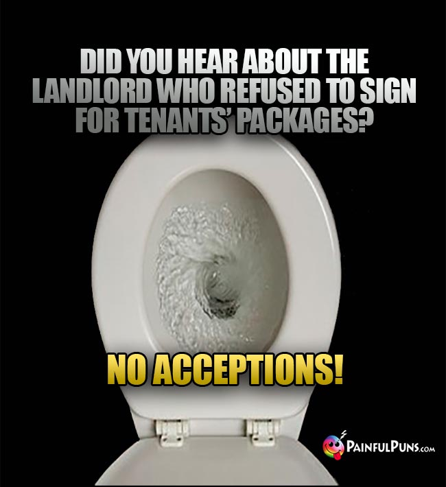 Did you hear about the landlord who refused to sign for tenants' packages? No Acceptions!