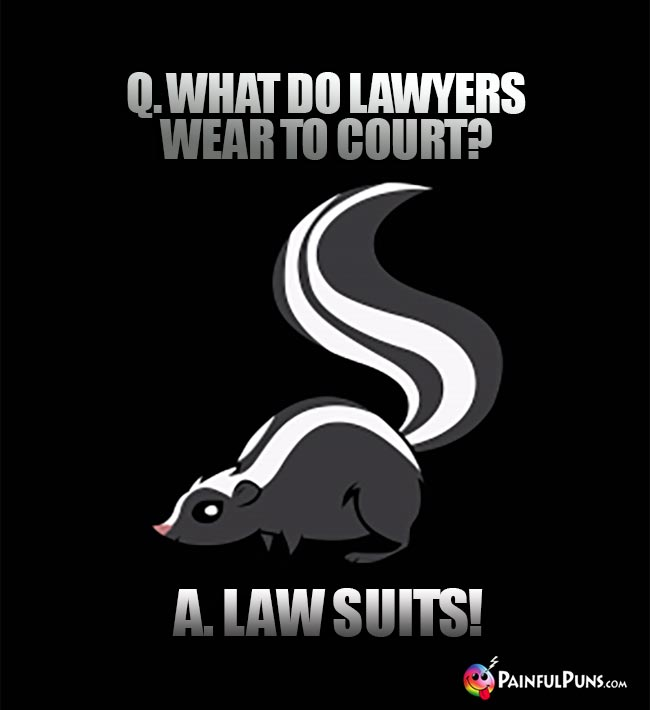 Q. What do lawyers wear to court? A. Law Suits!