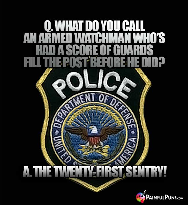 Q. What do you call an armed watchman who's had a scor of guards fill the post before he did? A. The Twent-First Sentry!