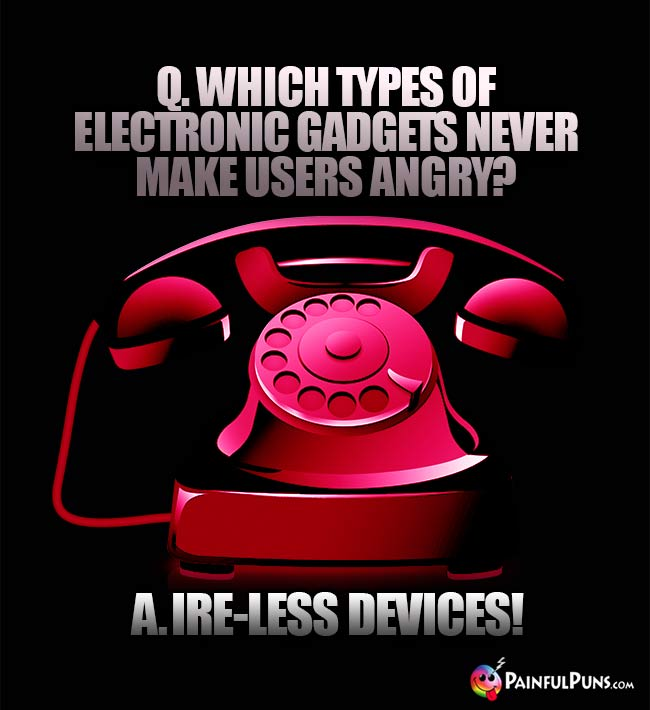 Q. Which types of electronic gadgets never make users angry? A. Ire-Less Devices!