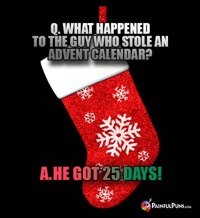 Q. What happened to the guy who stole an Advent calendar? A. He got 25 days!